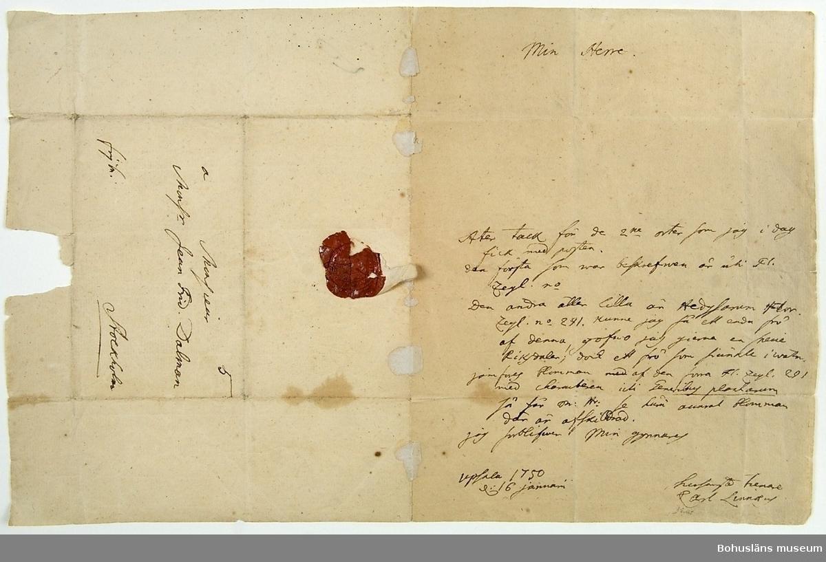 """Brev skrivet med brunsvart bläck på ett handgjort pappersark; lite oregelbundet utskuret, inte helt rektangulärt. 11,2 x 6,9 cm var försändelsens mått när brevet var vikt i samband med leverans. Utvikt är arket 32,4 x 20,7 cm. I det röda sigillet kan bokstäverna """"AMOR"""" tydas i ring med text runt mittdekor där möjligtvis ett träd kan skönjas.  Ur handskrivna katalogen 1957-1958: Dokument 1750 brev fr. Carl v. Linné till J.F. Dalman.  Förtecknad i 1869 års tryckta katalog, Permebref och äldre handlingar, H 35: 1750 Bref fr. Archiater v. Linné till C. F. Dalman. Lappkatalog:  I gåvobok """"Afdelningen för Böcker, Manuscripter m.m. Uddevalla museum"""" under gåvor år 1861 står skrivet för hand: """"obs: [understruket] Thorburn, R, Grosshandlare, ett egenhändigt bref af Linné, daterat 16 Jan. 1750.""""  Se Bilagepärmen UM374 för utskrifter av breven."""