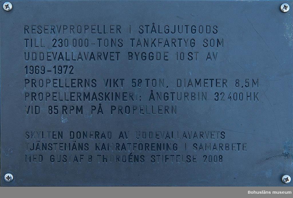 Propeller i stålgjutgods avsedd som reservpropeller för fartyg om 230 000 ton, byggda på Uddevallavarvet. Placerad på ett betongfundament.  I anslutning sitter en gjuten informationsskylt med följande text: RESERVPROPELLER I STÅLGODS  TILL 230 000-TONS TANKFARTYG SOM  UDDEVALLAVARVET BYGGDE 10 ST AV  1969-1972 PROPELLERNS VIKT 58 TON. DIAMETER  8.5 M PROPELLERMASKINERI: ÅNGTURBIN 32 400 HK VID 85 RPM PÅ PROPELLERN  SKYLTEN ÄR DONERAD AV UDDEVALLAVARVETS  TJÄNSTEMÄNS KAMRATFÖRENING I SAMARBETE  MED GUSTAF B THORDÉNS STIFTELSE 2008