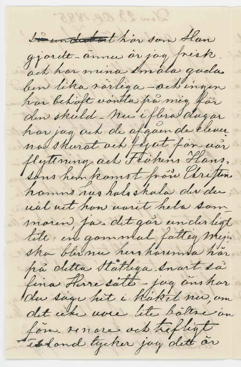 """Brev skrivet till Johanna Brunsson 23/10 1885.  """"Den 23 Ot 1885  Min goda kära Johanna!  Den sista aftonen jag är är på Ellenö - villjag spräka med dig du alltid samma deltagan, och säga dig att jag är glad åt att jag nu flyttar ; ty under ett nyrr regemente ville jag icke tjena - ehuru att skiljas från min verksamhet går jag .... nu, och och mina snälla elever som gjordt mig lite förtret, utan alltid varit snälla och tåliga om jag än stunom måst vara lite het irall det pöst öfver! Ack! ja fick jag en skola annorstädes - men jag står nog för gammal, och kan icke nog tacka Gud som så underbart hjelpt mig igenom här som Han gjordt - ännu är jag frisk och har mina smala goda ben lika rörliga - och ingen har behöft vänta på mig för den skuld - ni i flera dagar har jag och de afgående eleverna skurat och fejat för vår flyttning och Fröken Hanssons hemskomst från Christinehamns hushålsskola der du väl vet hon varit hela sommaren, ja. det går underligt till: en gammal fattig Meja ska blir nu herskarinna här på detta ståtliga. Snart så fina Herresäte - jag önskar du såge hit i köket nu, om det icke vore lite bättre än förr. renare och trefligt ibland tycker jag det är undervärk att här blifvit så . Tror du att fröken H: blir en Öm och god qvinna? kommer väl att passa här. tycker du icke det är konstigt att det icke blir bröllop som är till sommaren - att hon så här ville vara här ensam i vinter -- Dock vet jag icke något; ty allt har gott så mystiskt och egendomligt till  - Brudtäckena stickade vi i sommar och allt är färdigt här för en Fru. Nu har jag allt för länge tagit papperet i anspråk - så jag får får lite tala om dig kära vän! och fråga huru du sjelf lider med dina bröllops... nu r ingen säkerhet längre får trolofningsanonse- ja hur går allt annat för dig, har du många elever? och mycken beställning på väfnader? så mycke bråk du skall ha du snälla outtröttliga Johanna som så gerna gagnar andra och så lite ser på din egen fördel, och vid den tanken så undrar jag om d"""