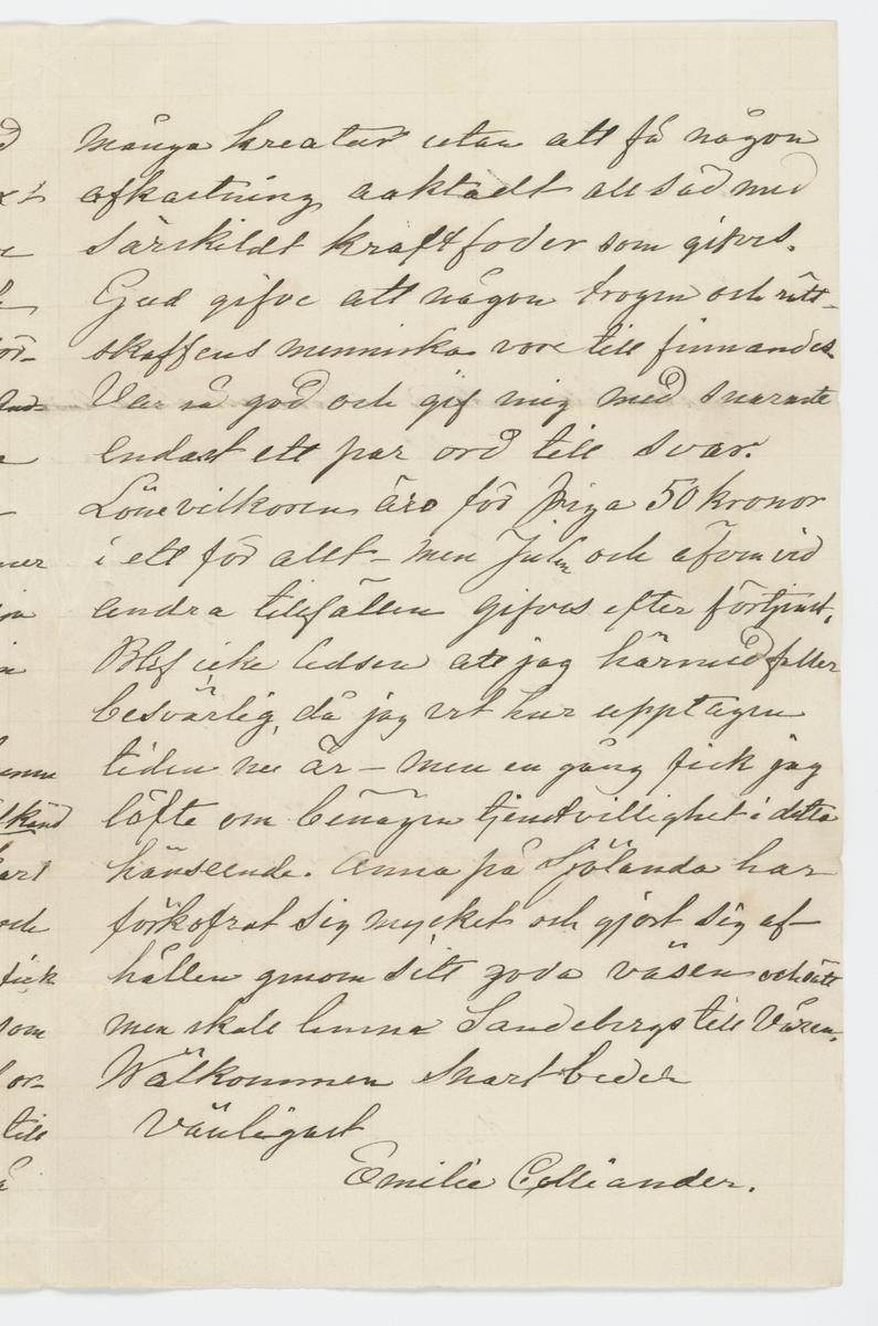 """Brev skrivet till Johanna Brunsson skrivet av i Romelid 13/3 1868.  """"Romelid den 13 mars 1876.  Goda Mamsell Brunsson!  Mycken tack för den vänliga brefvet. Jag vill gerna att Mamsell Brunsson skall köpa garnet det omskrifna, omkr. 16 alnar var det till båda samt kanske samma nummer äfven till thedukarna - No 30 går troligen an. Nog är 6 qvarter till de sistnämnda för smått. Men kunde man ej sätta till ett halft qvarter vid hvarje sida fast det blef besvärligt? Men om detta gingo an vore det väl mindre besvär än att uppsätta särskild länk - och heldre än det fick jag nöja mig med 6 qvarters thédukar. Jag vill hoppas att Mamsell Brunssons väf-mönster framkommit så snart jag fick höra att det var mönster och icke sölf som det första bredet af missförstånd begärde fann jag dem straxt - Mattgarnet finare och gröfre tillsamman utför 25 tt och skulle jag bra gerna se det förvandlat till mattor. Mamsell Ida Andersson är betänkligt sjuk - den ena lungan lär vara angripen. Mina syskon äro hvad helsan vidkommer sig lika både de och de unga bedja helsa till Mamsell Brunsson. Min man reste till Götheborg i går. Skulle Mamsell Brunsson kunna skaffa mig en säker o stark och välkänd Ladugårdspiga ef. och Ladugårdskarl så skulle jag blifva mycket glad och tacksam emedan den lilla Velan jag fick i höst icke är passande och Gubben som egentl. sköter kreaturen är gammal orkeslös och döf - detta skulle vara till våren; ty det är svårt att ha så många kreatur utan att få någon afkastning acktadt all säd med särskildt kraftfoder som gifves. Gud gifve att någon trogen och rättskaffens menniska vore till finnandes. Var så god och gif mig med snaraste endast ett par ord till svar.  Lönevilkoren äro för piga 50 kronor i ett för allt men Julen och äfven vid andra tillfällen gifvas efter förtjänst. Blef icke ledsen att jag härmed faller besvärlig, då jag vet hur upptagen tiden nu är - men en gång fick jag löfte om benägen tjenstvillighet i detta hänseende. Anna på Sjölanda har förkofrat sig my"""