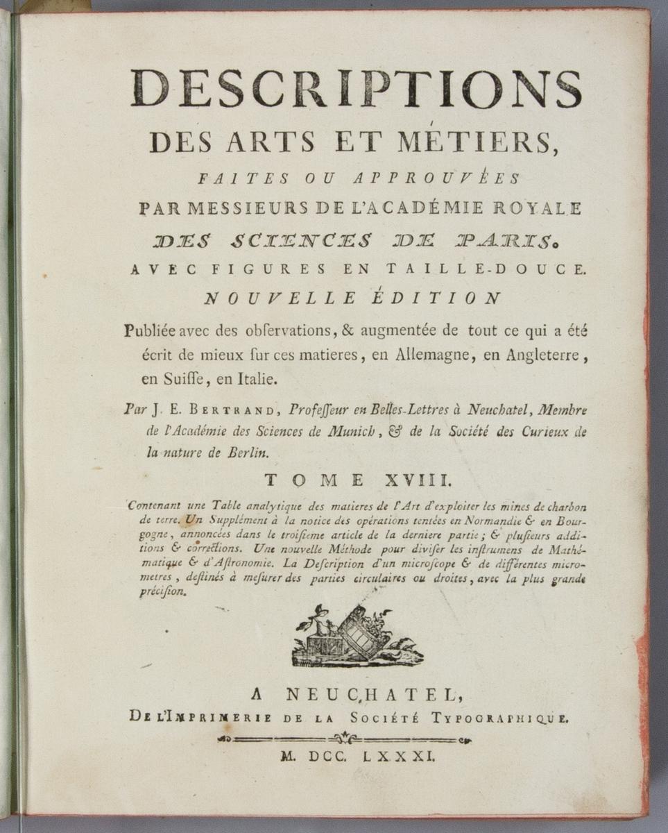 """Bok, helfranskt band """"Descriptions des arts et métiers"""" ny upplaga, vol. XVIll, med planscher, utgiven av J.E. Bertrand och tryckt i Neuchatel 1781.   Bandet med blindpressad och guldornerad rygg, titelfält med blindpressad titel och ett mörkare fält med volymens nummer. Pärmens insida klädd med marmorerat papper. Med rött snitt. Påklistrad etikett märkt med bläck """"No 3."""""""