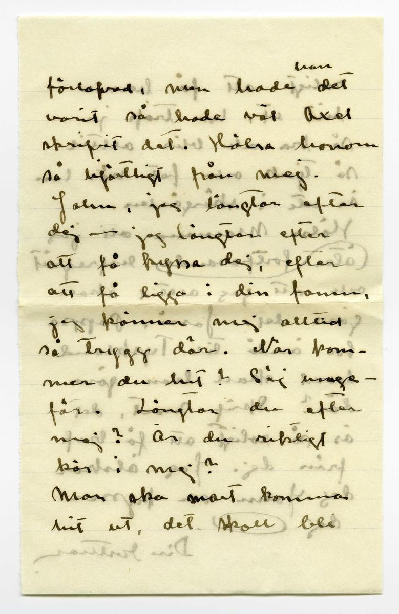 """Brev 1909-06-30 från Ester Bauer till John Bauer, bestående av sex sidor skrivna på fram- och baksidan av två pappersark, det ena vikt. Huvudsaklig skrift handskriven med svart bläck. . BREVAVSKRIFT: . [Sida 1] Vidinge 30/6 09 Käre min John I dag är det nordlig storm och i dag har de seglat till Norrpada men jag följde inte  med, det är så kallt och så är Selma här. Och som alla relegiösa mänskor äro rädda om sitt lif, så är hon det också. Hon törrs knappt gå i en roddbåt engång. Selma kom i måndags . [Sida 2] Med det samma jag kom hem från Furusund fick jag bref att hon kom om Kapellskär och så måste jag i båt igen och hämta henne, den dagen segla jag hela dagen. Jon-Erick är dubbelt så dyr i år som förra året vi voro här. Han seglade mej till Kapell- skär (Martin hade inte tid) och tog 3 kr. för besväret. Vi voro hemma på 3 timmar. Taxbarnen hälsa till """"husse"""". De ha fått sin hundgård nu, men det . [Sida 3] är visst inte riktigt roligt att vara ensam- ma, för de gråta så. Nu är det bättre, de börja väl vänja sej. Jasså, Jonne, du är i Jära, hälsa [överstruket ord] barrskogen från mej. Det skulle vara  roligt att vara hos dej så skulle du få se att  din flicka har goda ögon ännu. Å hvad vi skulle kyssas. Hur blir det med vår Vermlandsfärd? Tror du att vi få fara automobil? Jag riktigt . [Sida 4] längtar att få se ut ett litet bo åt oss igen. 1/7 I dag blåser det också nordlig, det är riktigt kallt. Prästen är på ön i dag [överstruket: och ska] och håller husför- hör, alla mänskor äro heljdagsklädda och se högtidliga ut. Det klär dem inte. Har du skrifvit till Axel? Hvad han skrifver konstigt gladt och sorgligt på samma gång. Pontus sa ju att Axel var  . [Sida 5] förlofvad, men hade [inskrivet: han] det varit så hade väl Axel skrifvit det. Hälsa honom så hjärtligt från mej. John, jag längtar efter dej --- jag längtar efter att få kyssa dej, efter att få ligga i din famn, jag känner mej alltid så trygg där. När kom- mer du hit? Säj unge- fär. Längtar du efter mej? Är"""