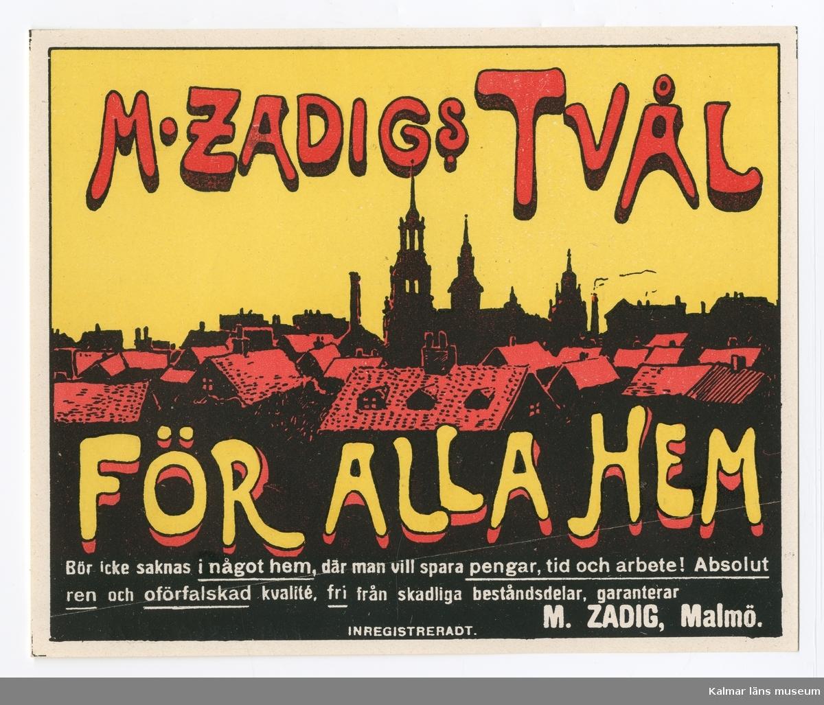 KLM 21360:3:16 Etikett, av papper, tryck av litografisk etikett. På etiketten text, M. Zadigs Tvål. I färgen rött, svart och gult. Text i gult och rött. Beställare: M. Zadig, Malmö. Tryckt på Janssons Litografisk tryckeri i Kalmar. Trycket låg löst i provbok med varuetiketter mm, KLM 21360:1.