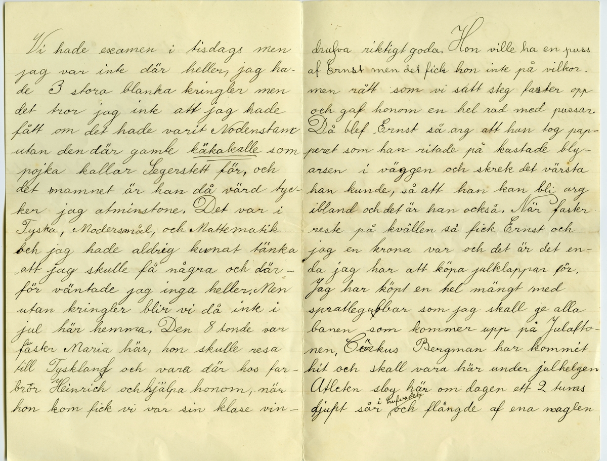 Brev 1893-12-22 från John Bauer till Hjalmar Bauer, bestående av fyra sidor skrivna på fram- och baksidan av ett vikt pappersark. Huvudsaklig skrift handskriven med svart bläck.  . BREVAVSKRIFT: . [Sida 1] Jönköping den 22/12 93 Snälle Hjalmar Jag mår bra, och det gör väl du också. Det är riktigt lifvat att det är jul, och jag har inte gjort annat än målat kort till så många jag kan hitta på, för att jag skall få jula, i år, jag skall vara utklädd som en [överstruket: oxe] sjöman, med en stor, stor [överstruken stapel på u] paruk som jag har gjort utaf snören som har varit omkring papper. Moster är [överskrivet: p] better så att hon går uppe, jag har inte varit hos moster på nära en och en half månat ty jag har varit sjuk så länge att jag inte har fått gå ut, . [Sida 2] Vi hade examen i tisdags men jag var inte där heller, jag ha- de 3 stora blanka kringler men det tror jag inte att jag hade fått om det hade varit Nodenstam utan den där gamle käkakalle som pojka kallar Segerstett för, och det mamnet är han då värd tyc- ker jag atminstone. Det var i  Tyska, Modersmål, och Mattematik [överskrivet: l] och jag hade aldrig kunat tänka  att jag skulle få några och där- för väntade jag inga heller. Men utan kringler blir vi då inte i  jul här hemma. Den 8 tonde var [överstruket: streck över a] faster Maria här, hon skulle resa till [överstruken stapel på d] Tyskland och vara där hos far- [överstruket: streck över o] bror Heinrich och hjälpa honom, när hon kom fick vi var sin klase vin- . [Sida 3] drufva riktigt goda. Hon ville ha en puss af Ernst men det fick hon inte på vilkor. men rätt som vi satt steg faster opp och gaf honom en hel rad med pussar. Då blef Ernst så arg att han tog pap- peret som han ritade på kastade bly- arsen i väggen och skrek det värsta han kunde, så att han kan bli arg ibland och det är han också. När faster reste på kvällen så fick Ernst och  jag en krona var och det är det en- da jag har att köpa julklappar för. Jag har köpt en hel mängt med [öve