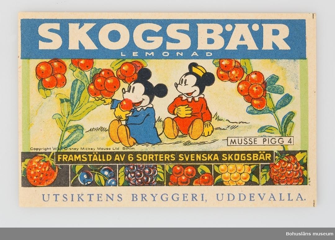 Etikett i fyrfärgstryck med teckning av seriefiguren Musse Pigg med texten: SKOGSBÄR LEMONAD MUSSE PIGG 4 FRAMSTÄLLD AV 6 SORTERS SVENSKA SKOGSBÄR UTSIKTENS BRYGGERI UDDEVALLA Under illustrationen angivet: Copy Right Walt Disney Mickey Mouse Ltd Sthlm  Dessa etiketter  med Musse Pigg-motiv med smaken Skogsbär var speciella. Det tillverkades en hel liten serie om sex stycken motiv som är numrerad.  Musse Pigg var då ny som serie- och filmfigur och blev genast populär. Etiketterna blev tidigt ett samlarområde. Den första tecknade Musse Pigg-filmen hade premiär 1930.